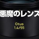 「悪魔のレンズ」 ZEISS Otus 1.4/55
