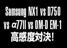 Samsung NX1 vs D750 vs α77II vs OM-D EM-1!高感度 (ISO3200) 対決