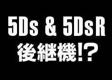 5Dsと5Ds Rの後継機が登場する!?