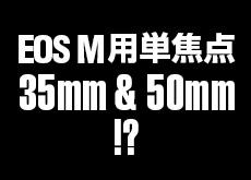 キヤノンがEOS M用単焦点レンズ35mmと50mmを2017年に発表する!?