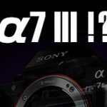 ソニーα7 IIIは、11月まで登場しない!?
