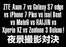 ZTE Axon 7 vs Galaxy S7 edge vs iPhone 7 Plus vs isai Beat vs Mate9 vs RAIJIN vs Xperia XZ vs Zenfone 3 Deluxe!夜景撮影対決。