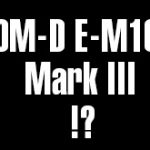 オリンパスOM-D E-M10 Mark IIIと、ソニーの新型RXシリーズがもうすぐ登場する!?