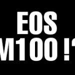 キヤノンEOS M10の後継機はEOS M20ではなく、EOS M100だった模様。