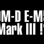 オリンパスOM-D E-M5 Mark IIIは、E-M1 Mark IIと同じセンサーを搭載する!?