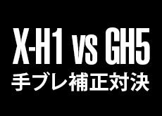 富士フイルムX-H1 vs パナソニックGH5!ボディ内手ブレ補正対決。