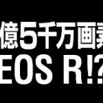 キヤノンのEOS R高画素機は、1億5000万画素センサーを搭載する!?