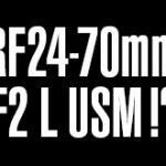 キヤノンが「RF24-70mm F2 L USM」を検討していた模様。